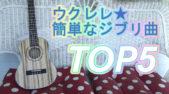 ウクレレで弾ける簡単なジブリの曲ランキング!TOP5!